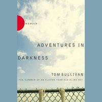 Adventures in Darkness: Memoirs of an Eleven-Year-Old Blind Boy - Tom Sullivan