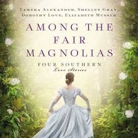 Among the Fair Magnolias - Shelley Gray, Tamera Alexander, Elizabeth Musser, Dorothy Love