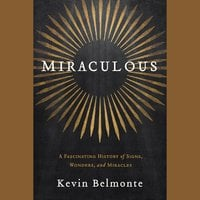 Miraculous: A Fascinating History of Signs, Wonders, and Miracles - Kevin Belmonte