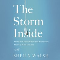 The Storm Inside: Trade the Chaos of How You Feel for the Truth of Who You Are - Sheila Walsh