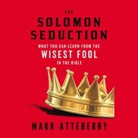 The Solomon Seduction: What You Can Learn from the Wisest Fool in the Bible - Mark Atteberry