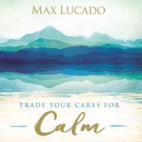 Trade Your Cares for Calm - Max Lucado