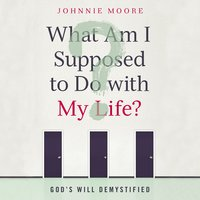 What Am I Supposed to Do with My Life?: God's Will Demystified - Johnnie Moore