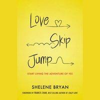 Love, Skip, Jump: Start Living the Adventure of Yes - Shelene Bryan