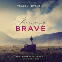 Becoming Brave: How to Think Big, Dream Wildly, and Live Fear-Free - Tracy Strawberry, Tracey Mitchell