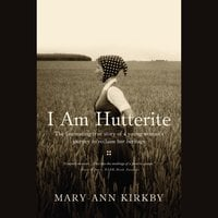 I Am Hutterite: The Fascinating True Story of a Young Woman's Journey to reclaim Her Heritage - Mary-Ann Kirkby