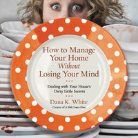 How to Manage Your Home Without Losing Your Mind - Dana K. White