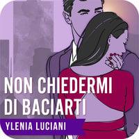Non chiedermi di baciarti - Ylenia Luciani