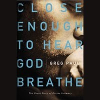 Close Enough to Hear God Breathe: The Great Story of Divine Intimacy - Greg Paul