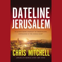 Dateline Jerusalem: An Eyewitness Account of Prophecies Unfolding in the Middle East - Chris Mitchell