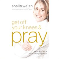 Get Off Your Knees and Pray - Sheila Walsh