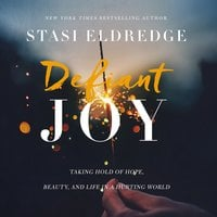 Defiant Joy: Taking Hold of Hope, Beauty, and Life in a Hurting World - Stasi Eldredge