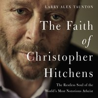The Faith of Christopher Hitchens - Larry Alex Taunton