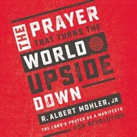 The Prayer That Turns the World Upside Down - R. Albert Mohler, Jr.
