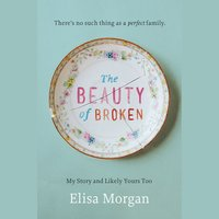 The Beauty of Broken: My Story and Likely Yours Too - Elisa Morgan
