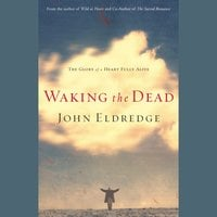 Waking the Dead: The Glory of a Heart Fully Alive - John Eldredge
