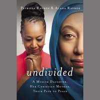 Undivided: A Muslim Daughter, Her Christian Mother, Their Path to Peace - Patricia Raybon, Alana Raybon