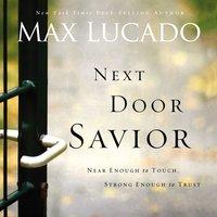 Next Door Savior: Near Enough to Touch, Strong Enough to Trust - Max Lucado