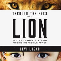 Through the Eyes of a Lion: Facing Impossible Pain, Finding Incredible Power - Levi Lusko