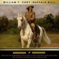 The Life of Honorable William F. Cody, Known as Buffalo Bill The Famous Hunter, Scout and Guide - William F. Cody