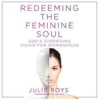 Redeeming the Feminine Soul - Julie Roys