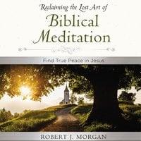 Moments of Reflection: Reclaiming the Lost Art of Biblical Meditation - Robert J. Morgan