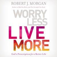 Worry Less, Live More - Robert J. Morgan