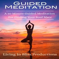 Guided Meditation: A 30 Minute Guided Mediation For Finding Your Soul Mate - Living In Bliss Productions