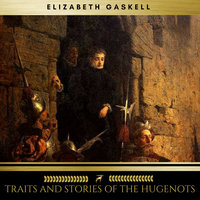 Traits And Stories Of The Hugenots - Elizabeth Gaskell