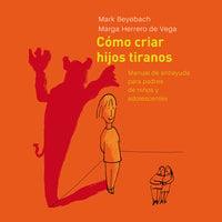Cómo Criar Hijos Tiranos. Manual de antiayuda para padres de niños y adolescentes - Mark Beyebach, Margarita Herrero de Vega