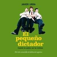El pequeño dictador. Cuando los padres son las víctimas - Javier Urra