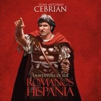 La aventura de los romanos en Hispania - Juan Antonio Cebrián