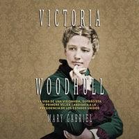Victoria Woodhull. Visionaria, sufragista, y primera mujer candidata a la Presidencia de los EE.UU - Mary Gabriel