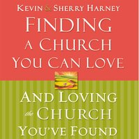 Finding a Church You Can Love and Loving the Church You've Found - Kevin Harney, Sherry Harney