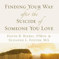 Finding Your Way after the Suicide of Someone You Love - David B. Biebel,Suzanne L. Foster