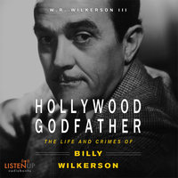 The Hollywood Godfather:The Life and Crimes of Billy Wilkerson - W. R. Wilkerson III