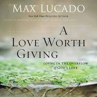 A Love Worth Giving - Max Lucado