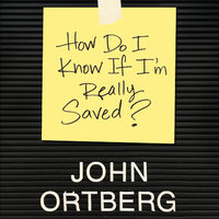 How Do I Know if I'm Really Saved - John Ortberg