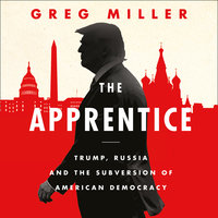 The Apprentice: Trump, Russia and the Subversion of American Democracy - Greg Miller