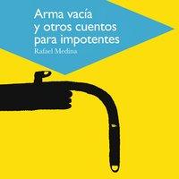 Arma vacía y otros cuentos para impotentes - Rafael Medina