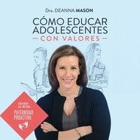 Cómo educar a adolescentes con valores - Deanna Mason