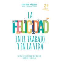 La felicidad en el trabajo y en la vida - Santiago Vázquez
