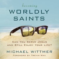 Becoming Worldly Saints - Michael E. Wittmer