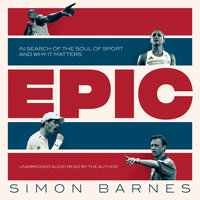 Epic: In Search of the Soul of Sport and Why It Matters - Simon Barnes