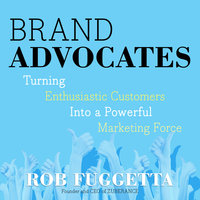 Brand Advocates: Turning Enthusiastic Customers into a Powerful Marketing Force - Rob Fuggetta
