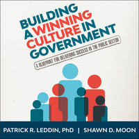 Building A Winning Culture In Government - Patrick R. Leddin, Shawn D. Moon