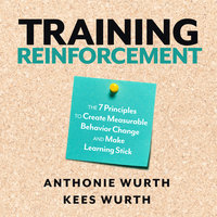 Training Reinforcement: The 7 Principles to Create Measurable Behavior Change and Make Learning Stick - Anthonie Wurth, Kees Wurth