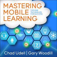 Mastering Mobile Learning - Chad Udell,Gary Woodill