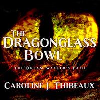 The Dragonglass Bowl: The Dream Walker's Path - Caroline J. Thibeaux