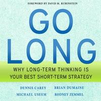 Go Long: Why Long-Term Thinking is Your Best Short-Term Strategy - Michael Useem,Dennis Carey,Brian Dumaine,Rodney Zemmel